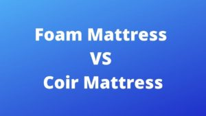 Foam Mattress VS Coir Mattress