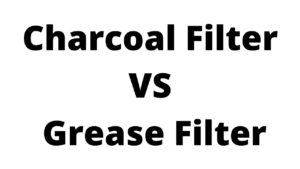 Charcoal Filter VS Grease Filter